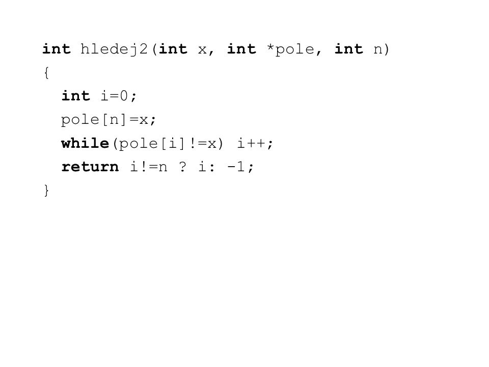 int hledej2(int x, int *pole, int n) { int i=0; pole[n]=x; while(pole[i]!=x) i++; return i!=n .