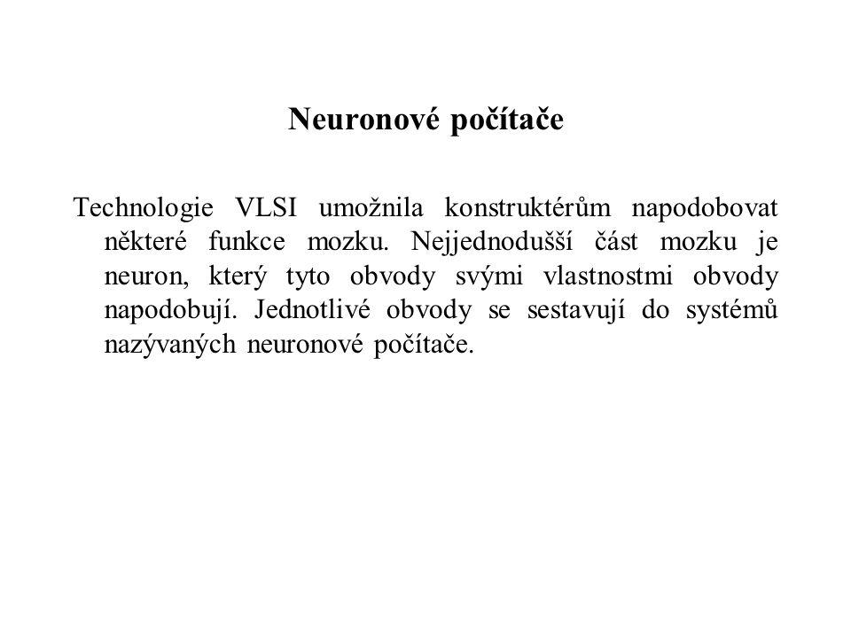 Neuronové počítače Technologie VLSI umožnila konstruktérům napodobovat některé funkce mozku.
