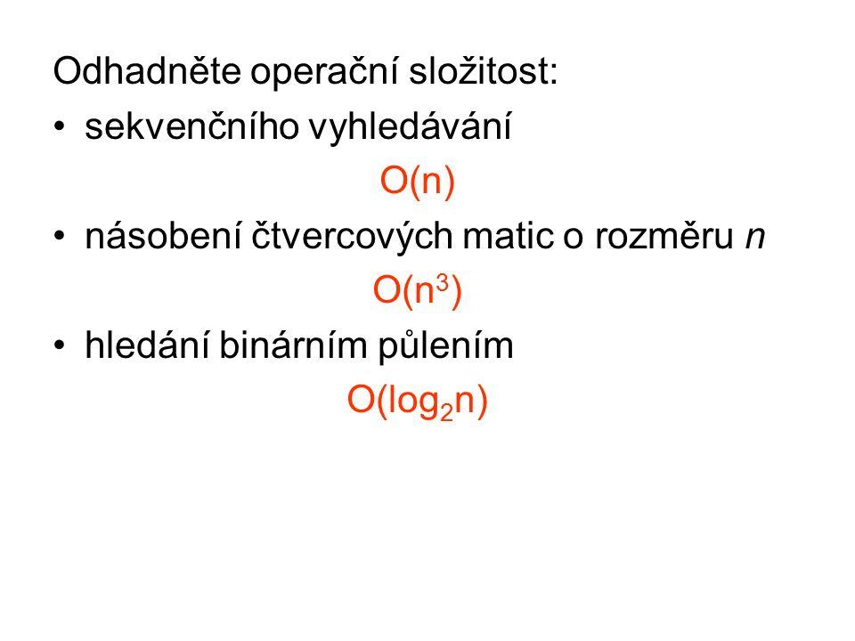 Odhadněte operační složitost: sekvenčního vyhledávání O(n) násobení čtvercových matic o rozměru n O(n 3 ) hledání binárním půlením O(log 2 n)