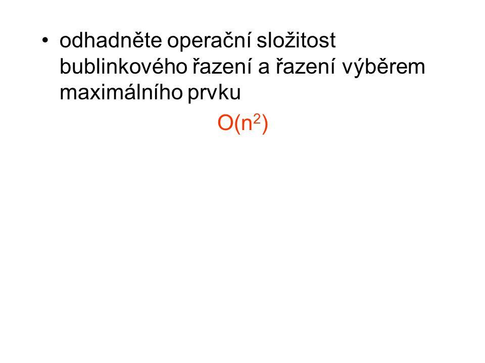 odhadněte operační složitost bublinkového řazení a řazení výběrem maximálního prvku O(n 2 )