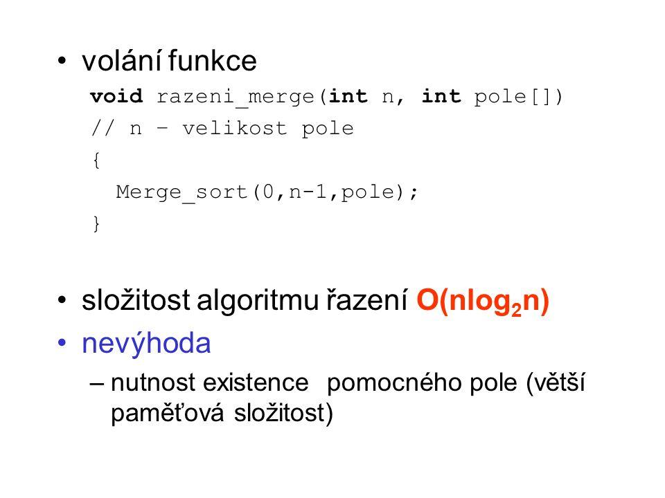 volání funkce void razeni_merge(int n, int pole[]) // n – velikost pole { Merge_sort(0,n-1,pole); } složitost algoritmu řazení O(nlog 2 n) nevýhoda –nutnost existence pomocného pole (větší paměťová složitost)