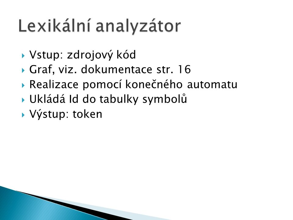  Vstup: zdrojový kód  Graf, viz. dokumentace str. 16  Realizace pomocí konečného automatu  Ukládá Id do tabulky symbolů  Výstup: token