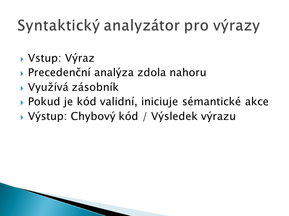  Vstup: Výraz  Precedenční analýza zdola nahoru  Využívá zásobník  Pokud je kód validní, iniciuje sémantické akce  Výstup: Chybový kód / Výsledek výrazu