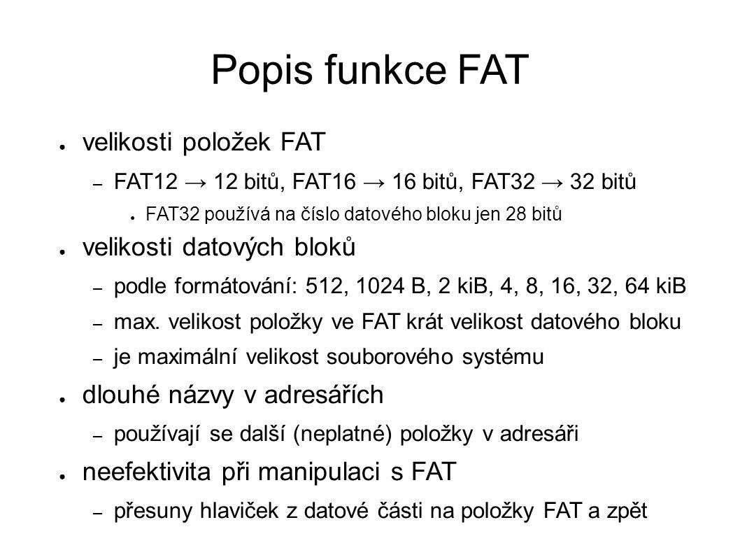 Popis funkce FAT ● velikosti položek FAT – FAT12 → 12 bitů, FAT16 → 16 bitů, FAT32 → 32 bitů ● FAT32 používá na číslo datového bloku jen 28 bitů ● velikosti datových bloků – podle formátování: 512, 1024 B, 2 kiB, 4, 8, 16, 32, 64 kiB – max.