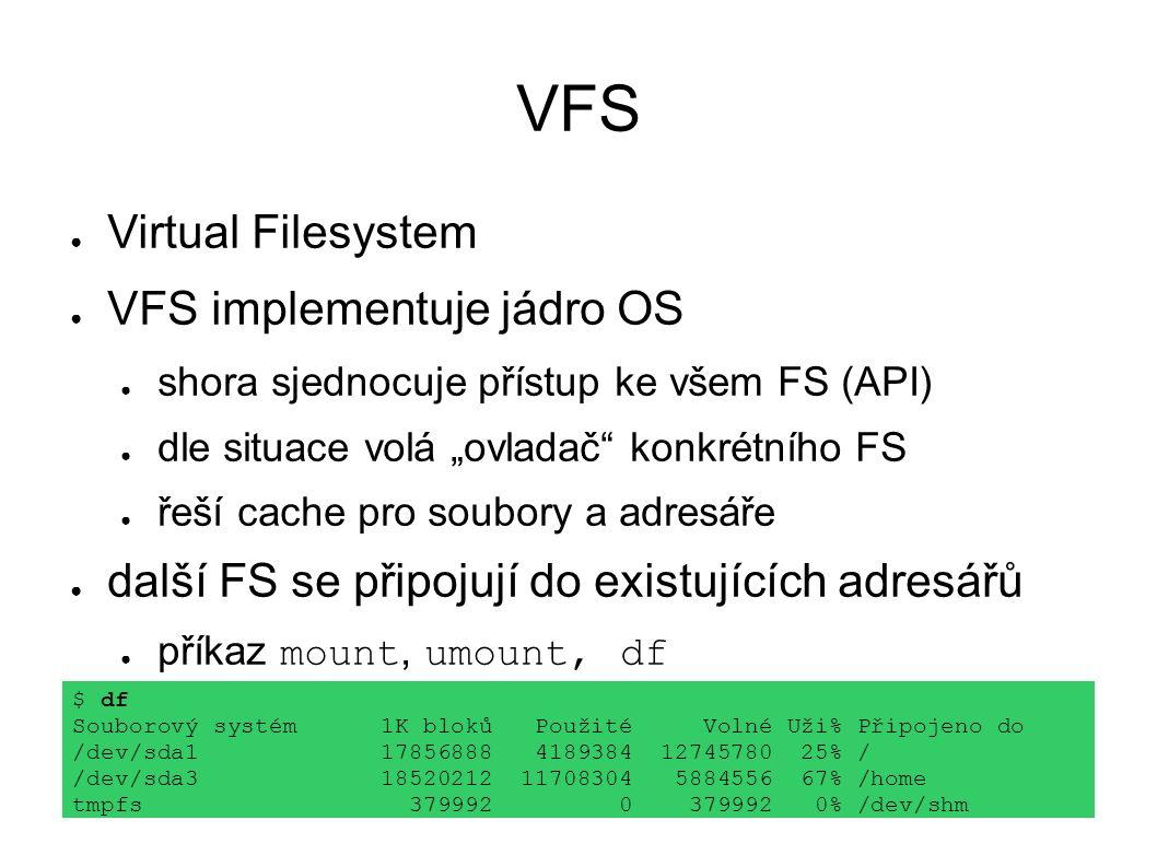 """VFS ● Virtual Filesystem ● VFS implementuje jádro OS ● shora sjednocuje přístup ke všem FS (API) ● dle situace volá """"ovladač konkrétního FS ● řeší cache pro soubory a adresáře ● další FS se připojují do existujících adresářů ● příkaz mount, umount, df $ df Souborový systém 1K bloků Použité Volné Uži% Připojeno do /dev/sda1 17856888 4189384 12745780 25% / /dev/sda3 18520212 11708304 5884556 67% /home tmpfs 379992 0 379992 0% /dev/shm"""