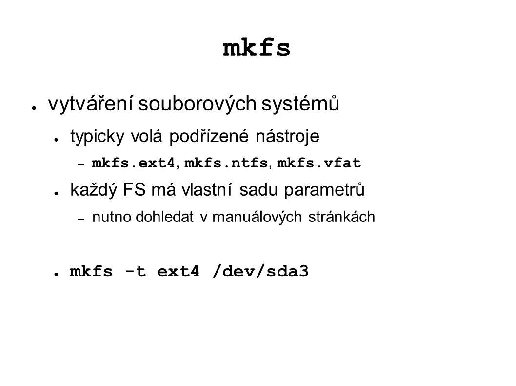 mkfs ● vytváření souborových systémů ● typicky volá podřízené nástroje – mkfs.ext4, mkfs.ntfs, mkfs.vfat ● každý FS má vlastní sadu parametrů – nutno