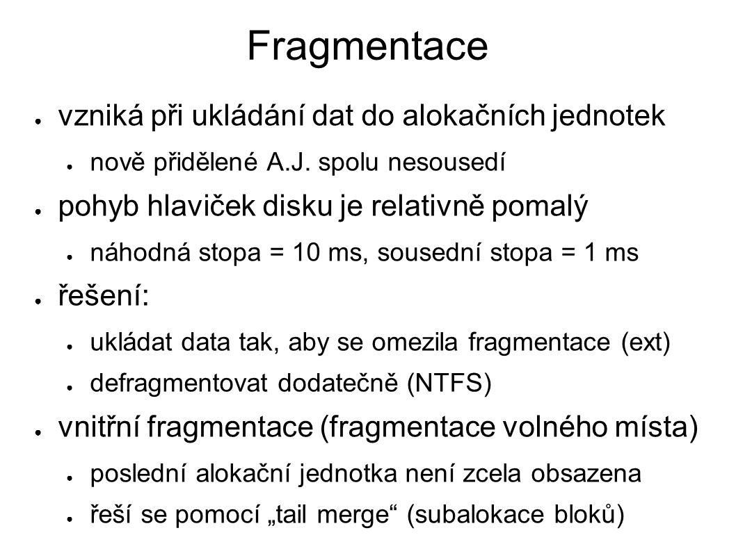 Fragmentace ● vzniká při ukládání dat do alokačních jednotek ● nově přidělené A.J. spolu nesousedí ● pohyb hlaviček disku je relativně pomalý ● náhodn