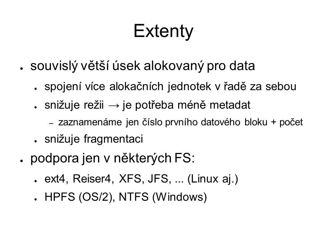 Extenty ● souvislý větší úsek alokovaný pro data ● spojení více alokačních jednotek v řadě za sebou ● snižuje režii → je potřeba méně metadat – zaznamenáme jen číslo prvního datového bloku + počet ● snižuje fragmentaci ● podpora jen v některých FS: ● ext4, Reiser4, XFS, JFS,...