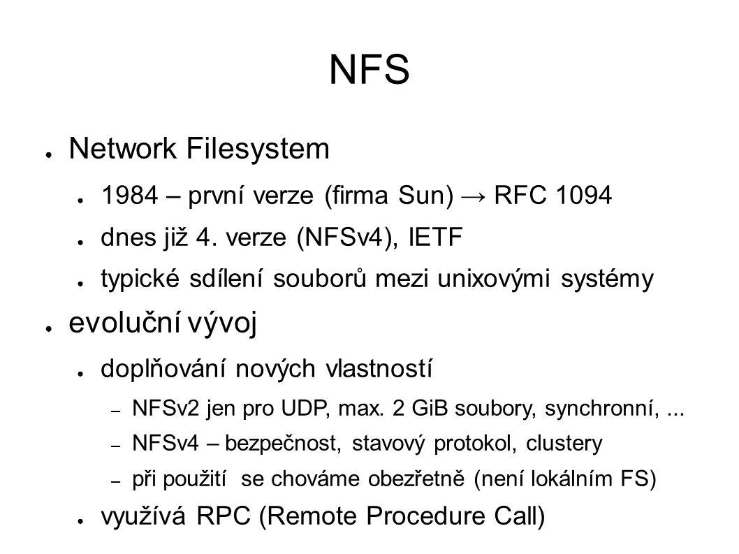 NFS ● Network Filesystem ● 1984 – první verze (firma Sun) → RFC 1094 ● dnes již 4. verze (NFSv4), IETF ● typické sdílení souborů mezi unixovými systém
