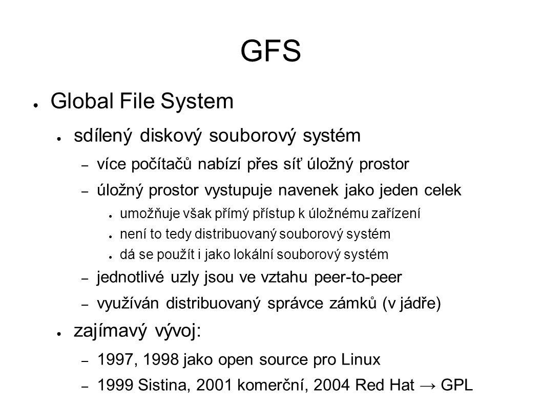 GFS ● Global File System ● sdílený diskový souborový systém – více počítačů nabízí přes síť úložný prostor – úložný prostor vystupuje navenek jako jeden celek ● umožňuje však přímý přístup k úložnému zařízení ● není to tedy distribuovaný souborový systém ● dá se použít i jako lokální souborový systém – jednotlivé uzly jsou ve vztahu peer-to-peer – využíván distribuovaný správce zámků (v jádře) ● zajímavý vývoj: – 1997, 1998 jako open source pro Linux – 1999 Sistina, 2001 komerční, 2004 Red Hat → GPL