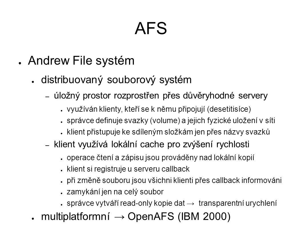 AFS ● Andrew File systém ● distribuovaný souborový systém – úložný prostor rozprostřen přes důvěryhodné servery ● využíván klienty, kteří se k němu př