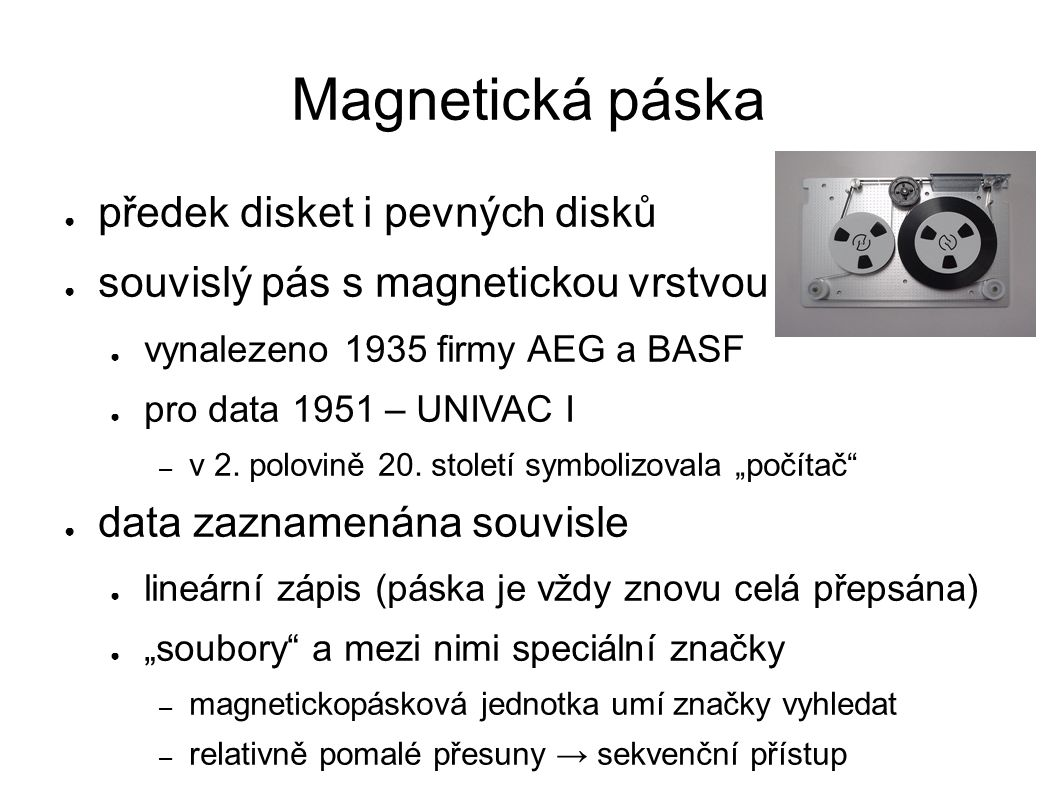 Magnetická páska ● předek disket i pevných disků ● souvislý pás s magnetickou vrstvou ● vynalezeno 1935 firmy AEG a BASF ● pro data 1951 – UNIVAC I – v 2.