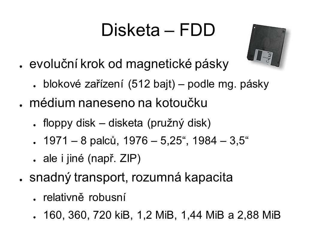 Disketa – FDD ● evoluční krok od magnetické pásky ● blokové zařízení (512 bajt) – podle mg. pásky ● médium naneseno na kotoučku ● floppy disk – disket