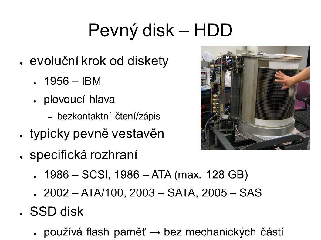 Pevný disk – HDD ● evoluční krok od diskety ● 1956 – IBM ● plovoucí hlava – bezkontaktní čtení/zápis ● typicky pevně vestavěn ● specifická rozhraní ●