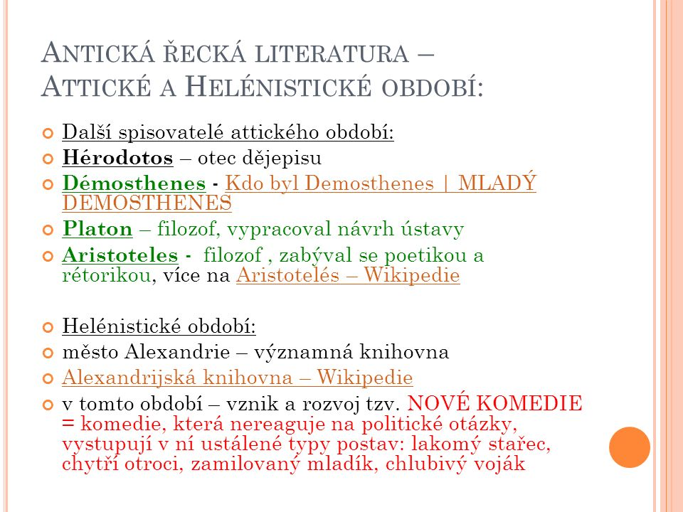A NTICKÁ ŘECKÁ LITERATURA – A TTICKÉ A H ELÉNISTICKÉ OBDOBÍ : Další spisovatelé attického období: Hérodotos – otec dějepisu Démosthenes - Kdo byl Demosthenes | MLADÝ DEMOSTHENESKdo byl Demosthenes | MLADÝ DEMOSTHENES Platon – filozof, vypracoval návrh ústavy Aristoteles - filozof, zabýval se poetikou a rétorikou, více na Aristotelés – WikipedieAristotelés – Wikipedie Helénistické období: město Alexandrie – významná knihovna Alexandrijská knihovna – Wikipedie v tomto období – vznik a rozvoj tzv.