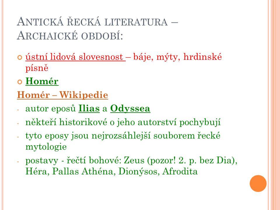 A NTICKÁ ŘECKÁ LITERATURA – A RCHAICKÉ OBDOBÍ : ústní lidová slovesnost – báje, mýty, hrdinské písně Homér Homér – Wikipedie - autor eposů Ilias a Odyssea - někteří historikové o jeho autorství pochybují - tyto eposy jsou nejrozsáhlejší souborem řecké mytologie - postavy - řečtí bohové: Zeus (pozor.