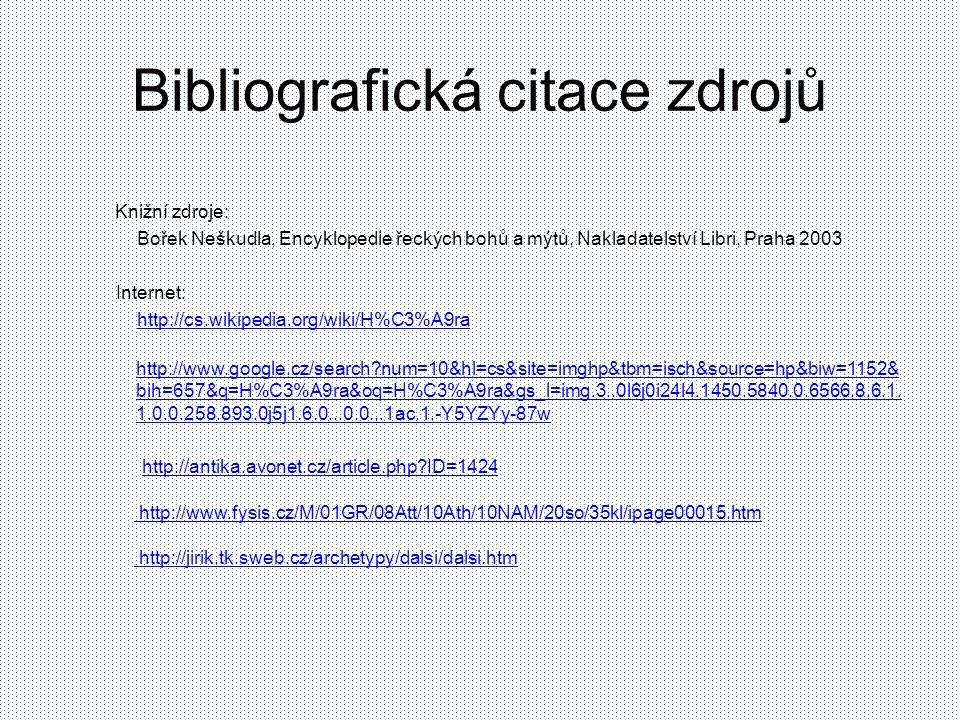 Bibliografická citace zdrojů Knižní zdroje: Bořek Neškudla, Encyklopedie řeckých bohů a mýtů, Nakladatelství Libri, Praha 2003 Internet: http://cs.wikipedia.org/wiki/H%C3%A9ra http://www.google.cz/search?num=10&hl=cs&site=imghp&tbm=isch&source=hp&biw=1152& bih=657&q=H%C3%A9ra&oq=H%C3%A9ra&gs_l=img.3..0l6j0i24l4.1450.5840.0.6566.8.6.1.