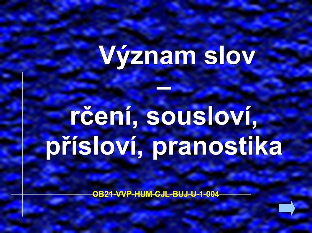 Význam slov – Význam slov – rčení, sousloví, přísloví, pranostika OB21-VVP-HUM-CJL-BUJ-U-1-004 OB21-VVP-HUM-CJL-BUJ-U-1-004