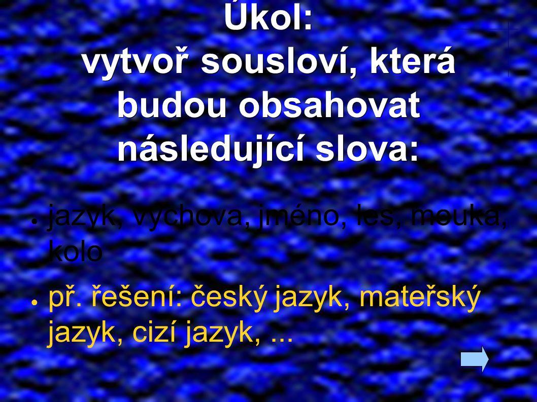 Úkol: vytvoř sousloví, která budou obsahovat následující slova: ● jazyk, výchova, jméno, les, mouka, kolo ● př.