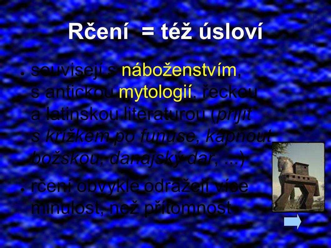 Rčení = též úsloví ● souvisejí s náboženstvím, s antickou mytologií, řeckou a latinskou literaturou (přijít s křížkem po funuse, kápnout božskou, danajský dar,...) ● rčení obvykle odrážejí více minulost, než přítomnost