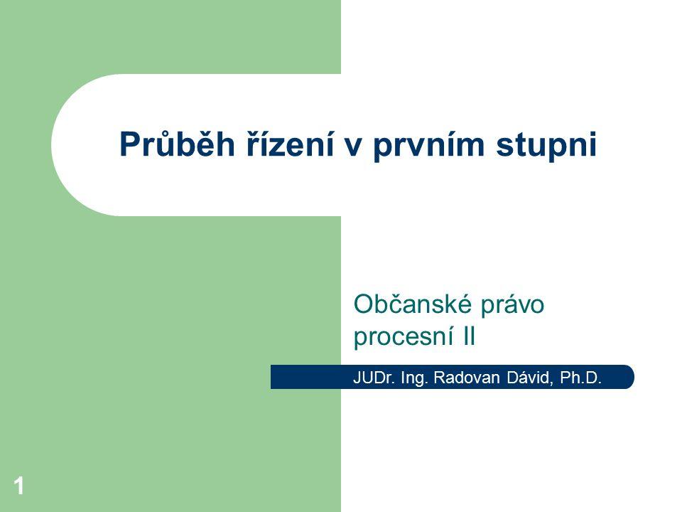 1 Průběh řízení v prvním stupni Občanské právo procesní II JUDr. Ing. Radovan Dávid, Ph.D.