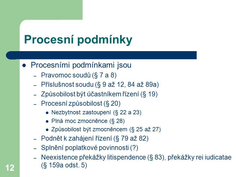 12 Procesní podmínky Procesními podmínkami jsou – Pravomoc soudů (§ 7 a 8) – Příslušnost soudu (§ 9 až 12, 84 až 89a) – Způsobilost být účastníkem říz