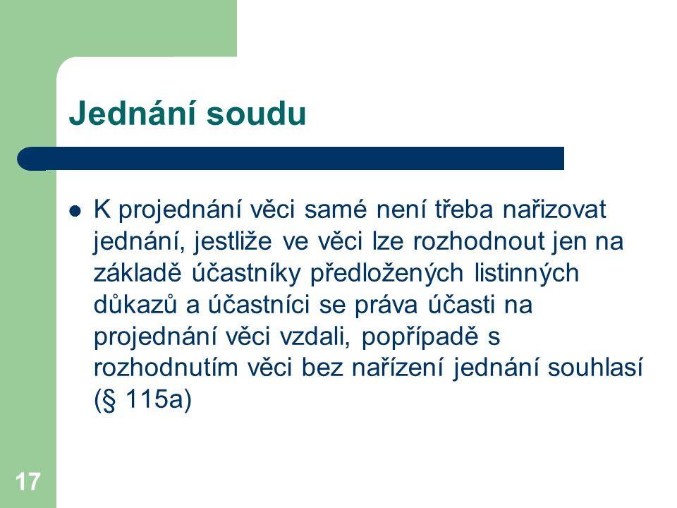 17 Jednání soudu K projednání věci samé není třeba nařizovat jednání, jestliže ve věci lze rozhodnout jen na základě účastníky předložených listinných