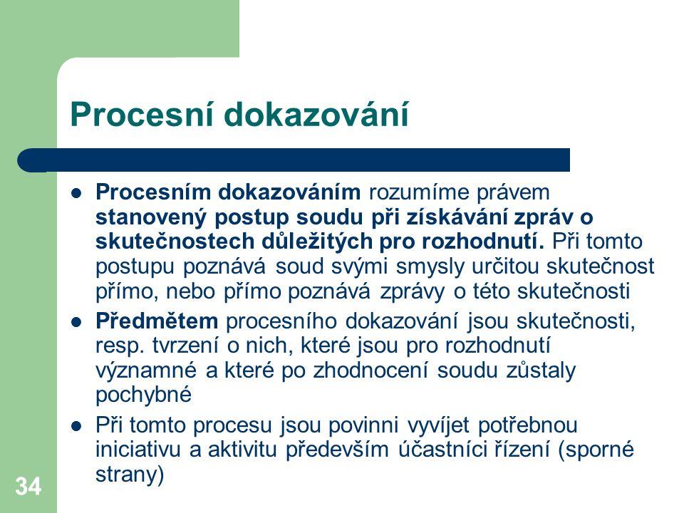 34 Procesní dokazování Procesním dokazováním rozumíme právem stanovený postup soudu při získávání zpráv o skutečnostech důležitých pro rozhodnutí. Při