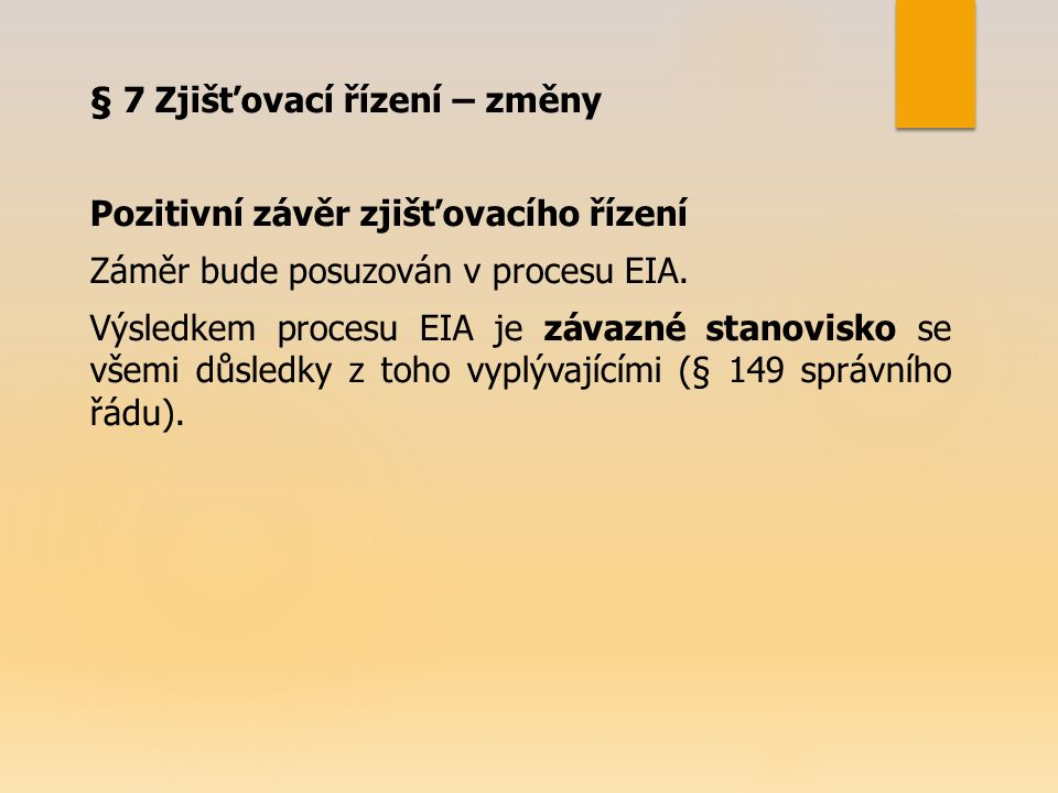 § 7 Zjišťovací řízení – změny Pozitivní závěr zjišťovacího řízení Záměr bude posuzován v procesu EIA. Výsledkem procesu EIA je závazné stanovisko se v