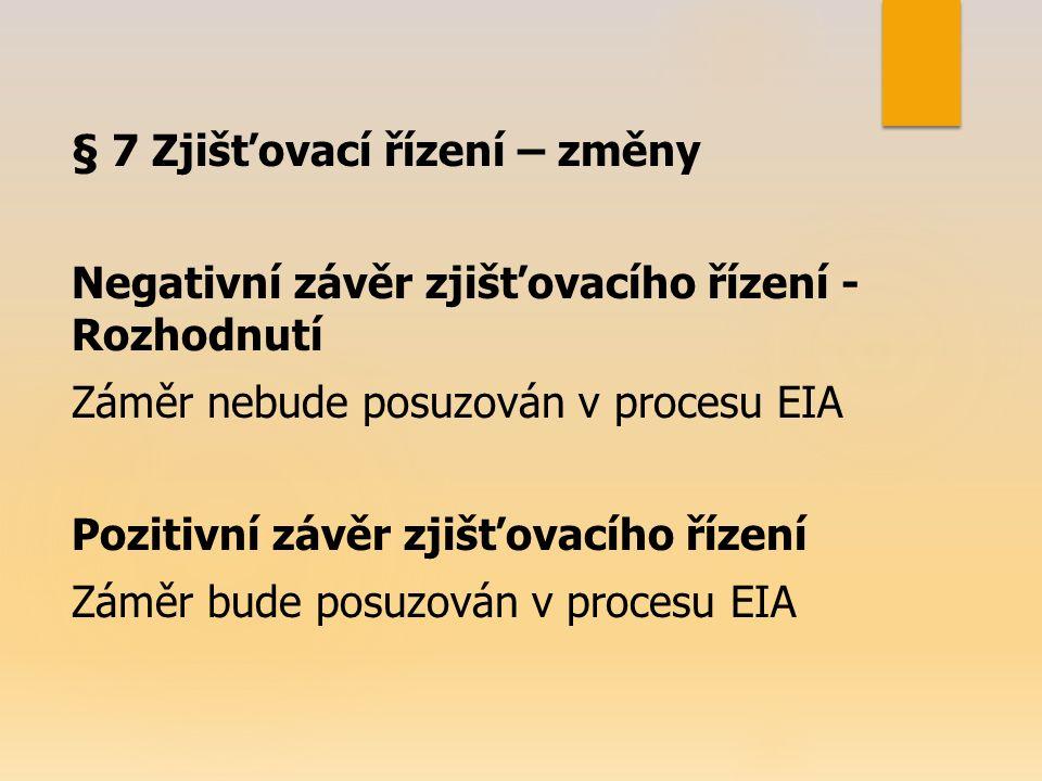 § 7 Zjišťovací řízení – změny Negativní závěr zjišťovacího řízení - Rozhodnutí Záměr nebude posuzován v procesu EIA Pozitivní závěr zjišťovacího řízení Záměr bude posuzován v procesu EIA