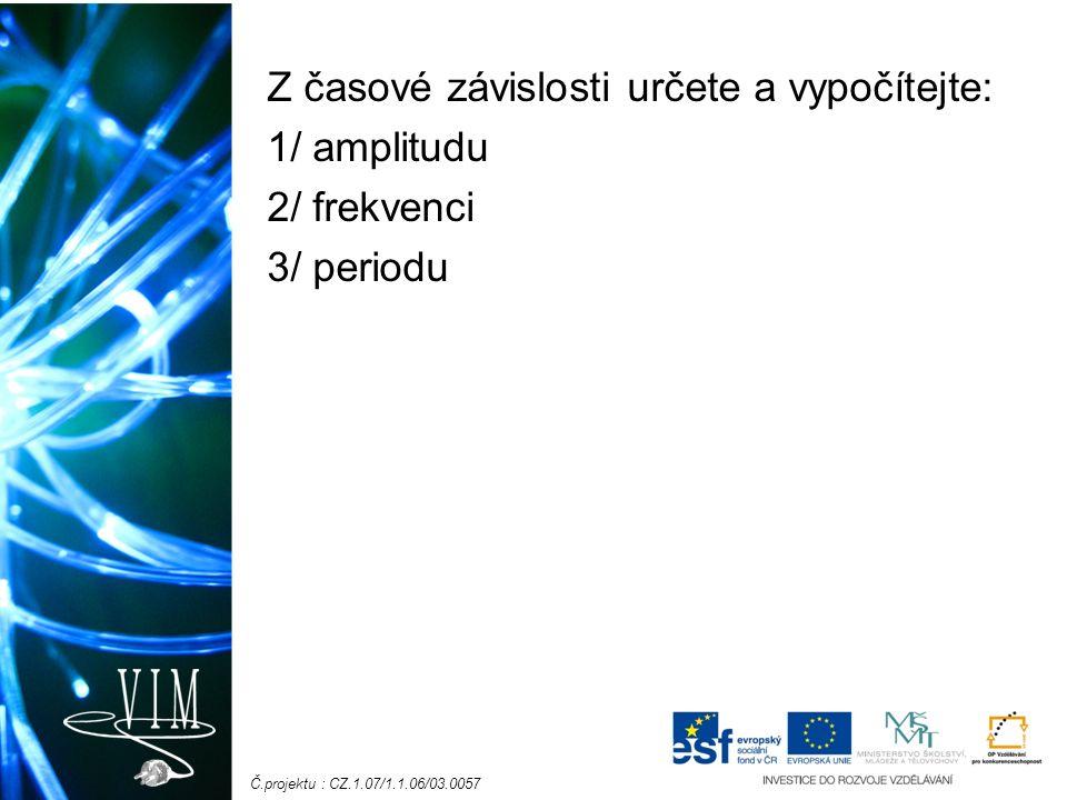 Č.projektu : CZ.1.07/1.1.06/03.0057 Z časové závislosti určete a vypočítejte: 1/ amplitudu 2/ frekvenci 3/ periodu