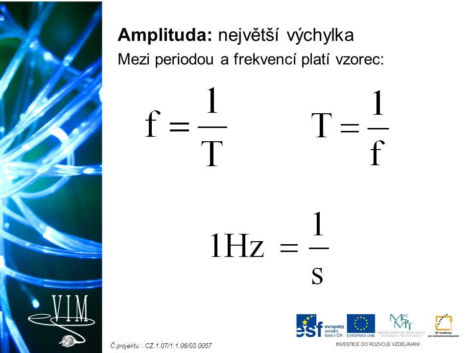 Č.projektu : CZ.1.07/1.1.06/03.0057 Amplituda: největší výchylka Mezi periodou a frekvencí platí vzorec: