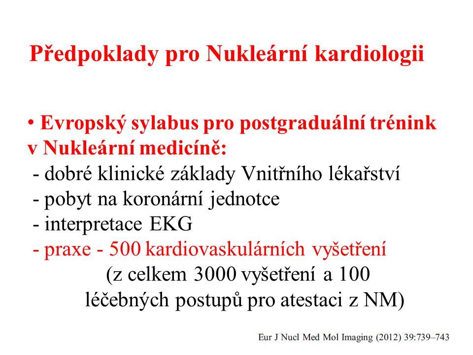 Předpoklady pro Nukleární kardiologii Evropský sylabus pro postgraduální trénink v Nukleární medicíně: - dobré klinické základy Vnitřního lékařství - pobyt na koronární jednotce - interpretace EKG - praxe - 500 kardiovaskulárních vyšetření (z celkem 3000 vyšetření a 100 léčebných postupů pro atestaci z NM)