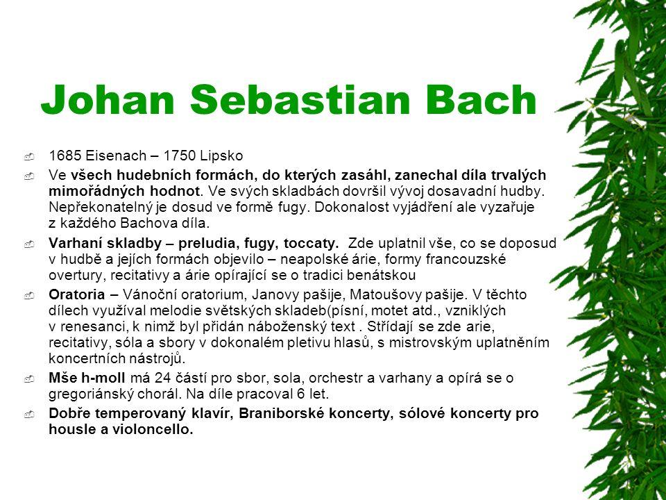Johan Sebastian Bach  1685 Eisenach – 1750 Lipsko  Ve všech hudebních formách, do kterých zasáhl, zanechal díla trvalých mimořádných hodnot. Ve svýc