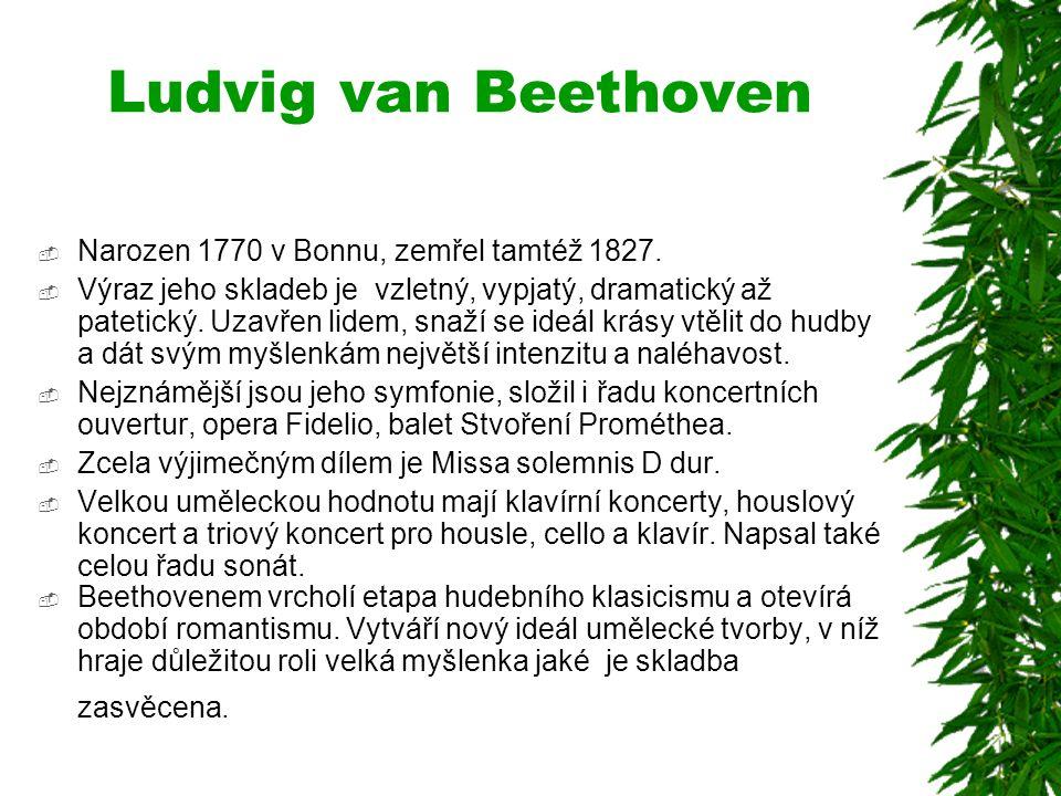 Ludvig van Beethoven  Narozen 1770 v Bonnu, zemřel tamtéž 1827.  Výraz jeho skladeb je vzletný, vypjatý, dramatický až patetický. Uzavřen lidem, sna