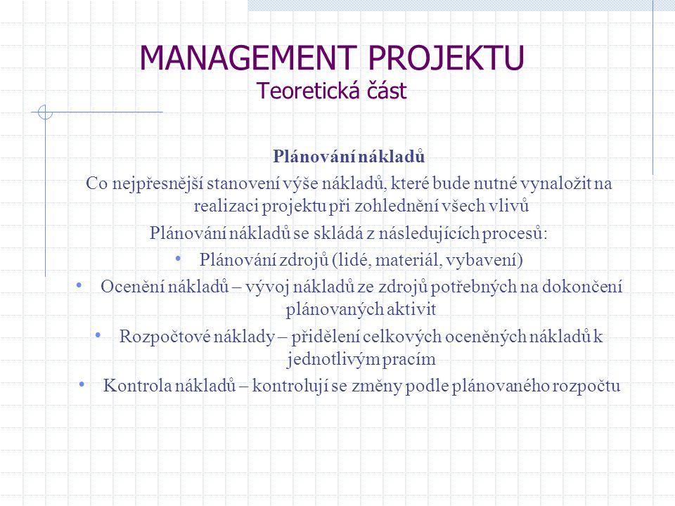 MANAGEMENT PROJEKTU Teoretická část Plánování nákladů Co nejpřesnější stanovení výše nákladů, které bude nutné vynaložit na realizaci projektu při zohlednění všech vlivů Plánování nákladů se skládá z následujících procesů: Plánování zdrojů (lidé, materiál, vybavení) Ocenění nákladů – vývoj nákladů ze zdrojů potřebných na dokončení plánovaných aktivit Rozpočtové náklady – přidělení celkových oceněných nákladů k jednotlivým pracím Kontrola nákladů – kontrolují se změny podle plánovaného rozpočtu