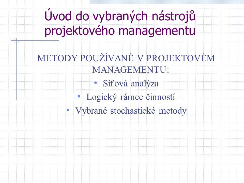 Úvod do vybraných nástrojů projektového managementu METODY POUŽÍVANÉ V PROJEKTOVÉM MANAGEMENTU: Síťová analýza Logický rámec činností Vybrané stochast