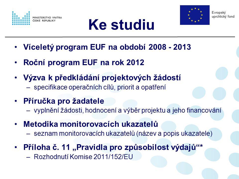 Ke studiu Víceletý program EUF na období 2008 - 2013 Roční program EUF na rok 2012 Výzva k předkládání projektových žádostí –specifikace operačních cílů, priorit a opatření Příručka pro žadatele –vyplnění žádosti, hodnocení a výběr projektu a jeho financování Metodika monitorovacích ukazatelů –seznam monitorovacích ukazatelů (název a popis ukazatele) Příloha č.