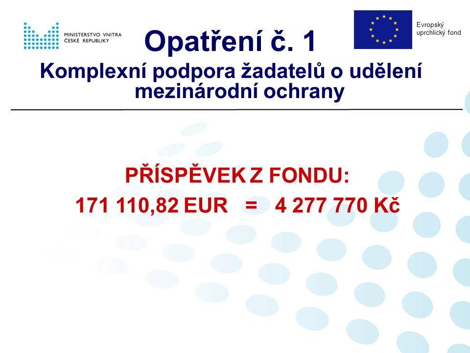 PŘÍSPĚVEK Z FONDU: 171 110,82 EUR = 4 277 770 Kč Opatření č. 1 Komplexní podpora žadatelů o udělení mezinárodní ochrany Evropský uprchlický fond