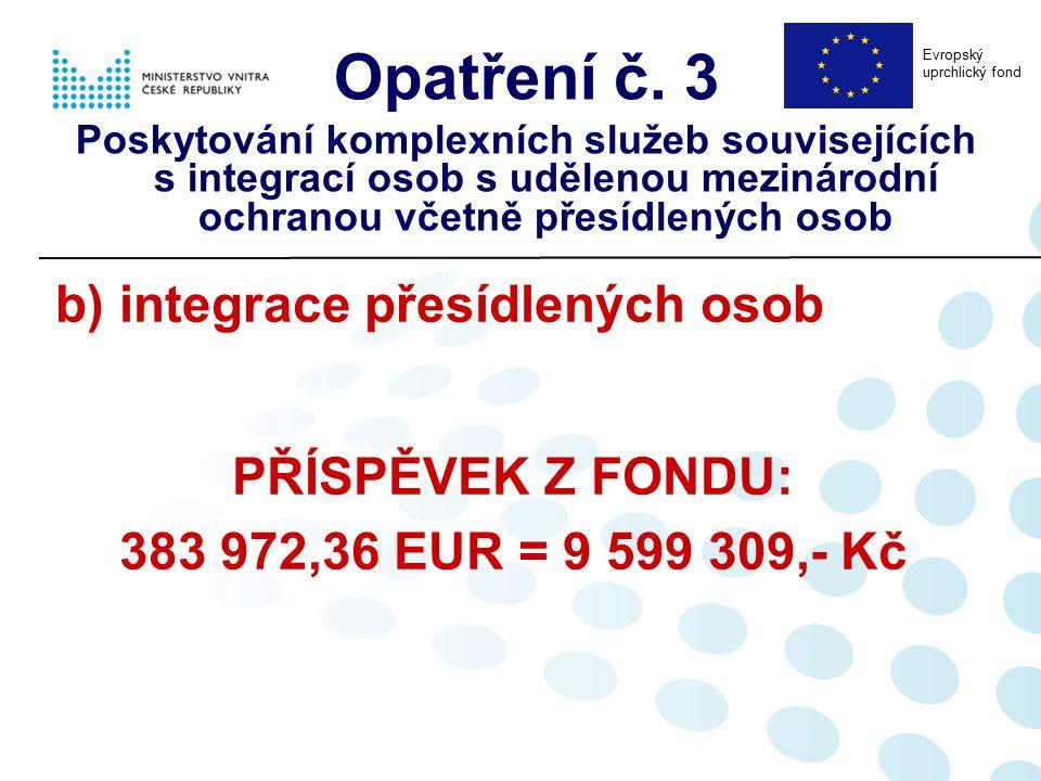b) integrace přesídlených osob PŘÍSPĚVEK Z FONDU: 383 972,36 EUR = 9 599 309,- Kč Opatření č. 3 Poskytování komplexních služeb souvisejících s integra