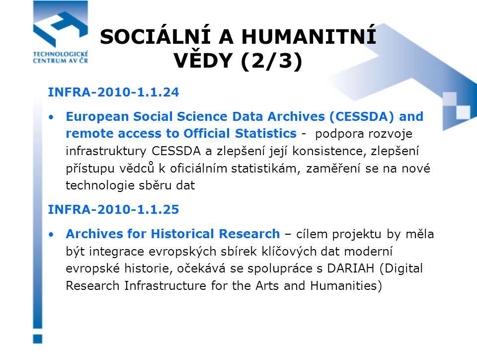 SOCIÁLNÍ A HUMANITNÍ VĚDY (3/3) INFRA-2010-1.1.26 Towards a European Research Infrastructure for Modelling & Methodologies – projekt by se měl zaměřit na integraci klíčových datových setů a rozvoj poskytování lepších výzkumných služeb a modelů pro srovnávání, analýzu a rozvoj ekonomických, sociálních a dalších evropských politik INFRA-2010-1.1.27 Research Infrastructures for the study of globalization and European integration – projekt bude zaměřen na integraci klíčových existujících datových setů a výzkumných služeb vztahujících se k evropským studiím i širšímu světu