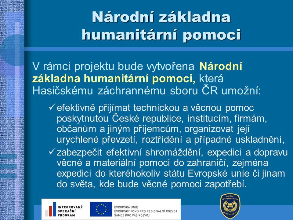Národní základna humanitární pomoci V rámci projektu bude vytvořena Národní základna humanitární pomoci, která Hasičskému záchrannému sboru ČR umožní: