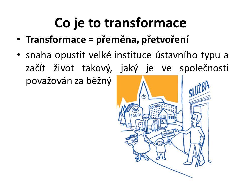 Co je to transformace Transformace = přeměna, přetvoření snaha opustit velké instituce ústavního typu a začít život takový, jaký je ve společnosti považován za běžný