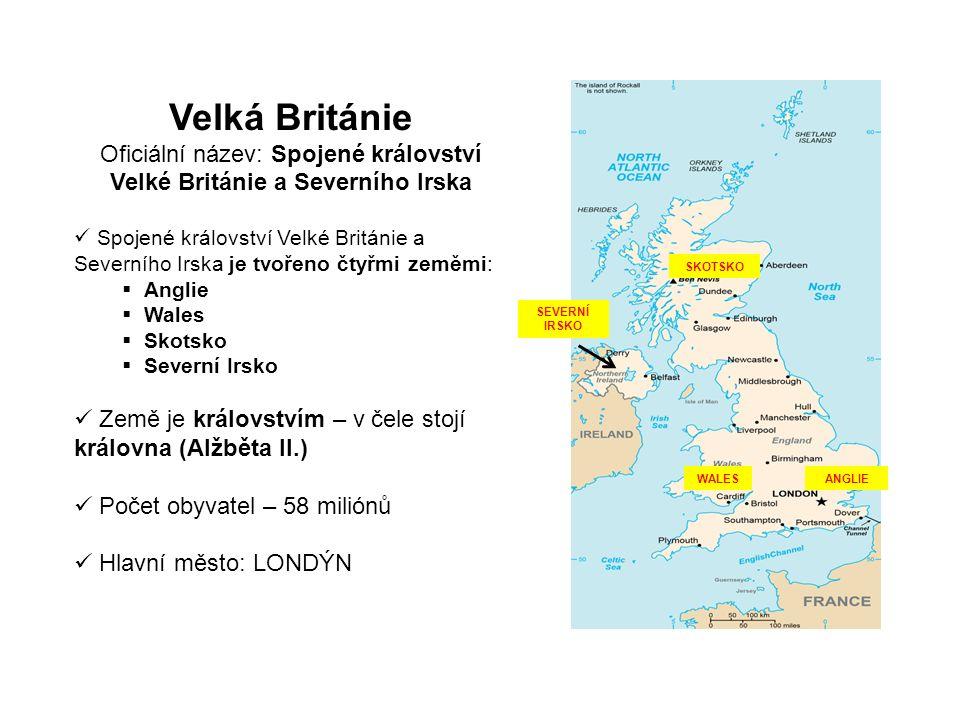 Velká Británie Oficiální název: Spojené království Velké Británie a Severního Irska Spojené království Velké Británie a Severního Irska je tvořeno čtyřmi zeměmi:  Anglie  Wales  Skotsko  Severní Irsko Země je královstvím – v čele stojí královna (Alžběta II.) Počet obyvatel – 58 miliónů Hlavní město: LONDÝN WALESANGLIE SKOTSKO SEVERNÍ IRSKO