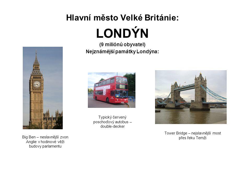 Hlavní město Velké Británie: LONDÝN (9 miliónů obyvatel) Nejznámější památky Londýna: Big Ben – neslavnější zvon Anglie v hodinové věži budovy parlamentu Tower Bridge – nejslavnější most přes řeku Temži Typický červený poschoďový autobus – double-decker