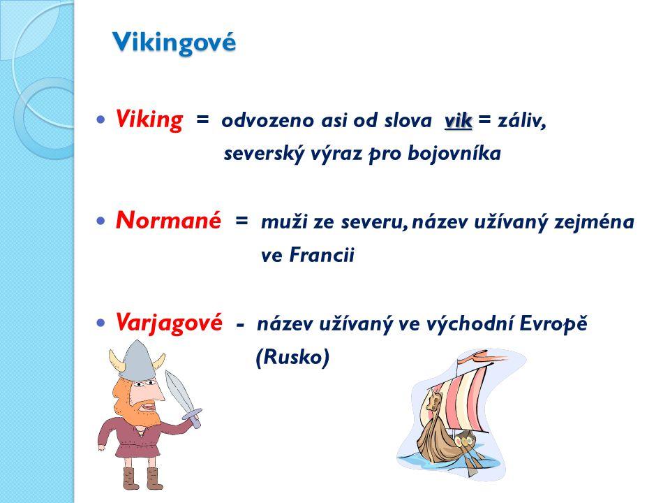 Vikingové vik Viking = odvozeno asi od slova vik = záliv, severský výraz pro bojovníka Normané = muži ze severu, název užívaný zejména ve Francii Varjagové - název užívaný ve východní Evropě (Rusko)