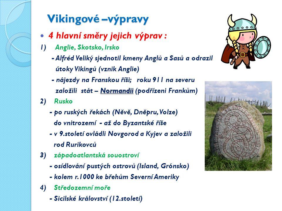 Vikingové –výpravy 4 hlavní směry jejich výprav : 1) Anglie, Skotsko, Irsko - Alfréd Veliký sjednotil kmeny Anglů a Sasů a odrazil útoky Vikingů (vznik Anglie) - nájezdy na Franskou říši; roku 911 na severu Normandii založili stát – Normandii (podřízeni Frankům) 2) Rusko - po ruských řekách (Něvě, Dněpru, Volze) do vnitrozemí - až do Byzantské říše - v 9.století ovládli Novgorod a Kyjev a založili rod Rurikovců 3) západoatlantská souostroví - osídlování pustých ostrovů (Island, Grónsko) - kolem r.1000 ke břehům Severní Ameriky 4) Středozemní moře - Sicilské království (12.století)