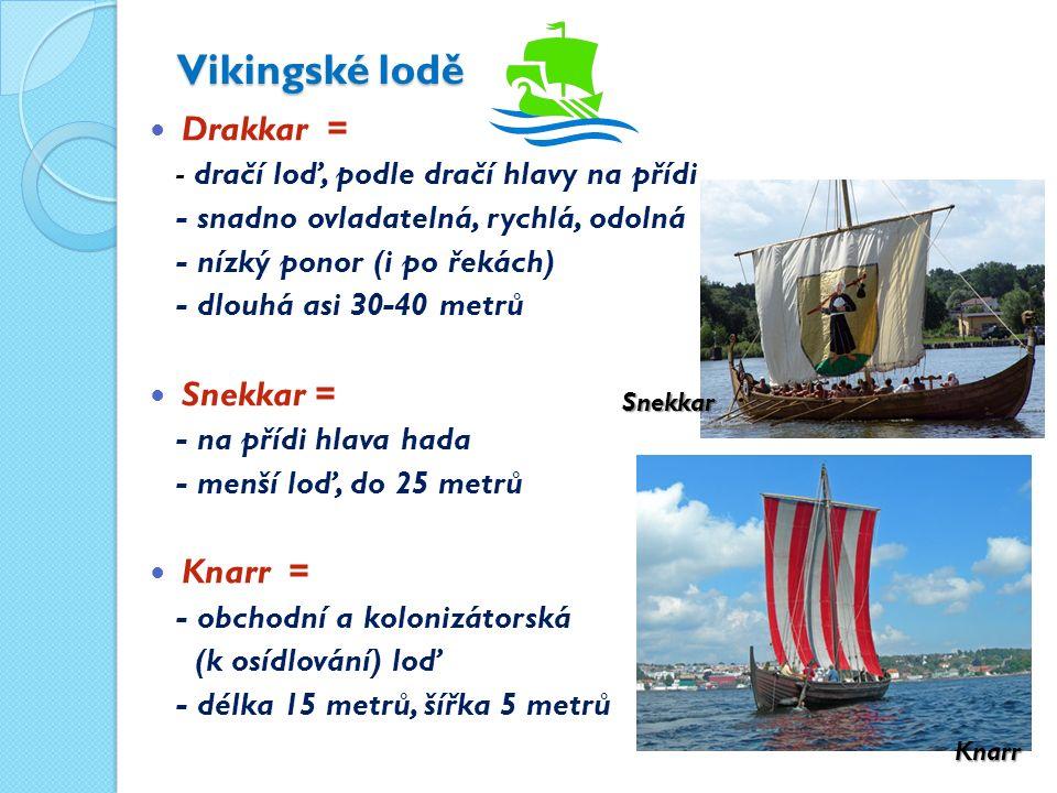 Vikingské lodě Drakkar = - dračí loď, podle dračí hlavy na přídi - snadno ovladatelná, rychlá, odolná - nízký ponor (i po řekách) - dlouhá asi 30-40 metrů Snekkar = - na přídi hlava hada - menší loď, do 25 metrů Knarr = - obchodní a kolonizátorská (k osídlování) loď - délka 15 metrů, šířka 5 metrů Knarr Snekkar