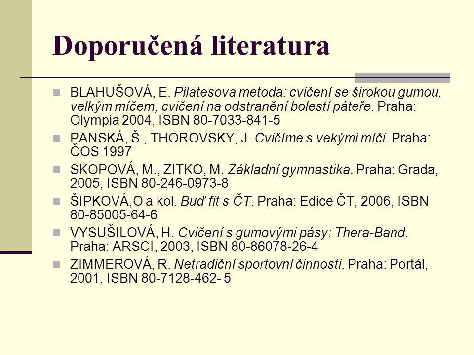 Doporučená literatura BLAHUŠOVÁ, E. Pilatesova metoda: cvičení se širokou gumou, velkým míčem, cvičení na odstranění bolestí páteře. Praha: Olympia 20