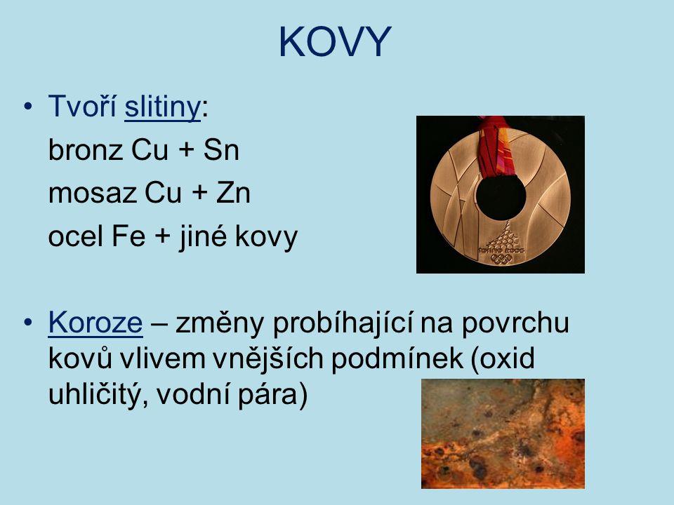 KOVY Tvoří slitiny: bronz Cu + Sn mosaz Cu + Zn ocel Fe + jiné kovy Koroze – změny probíhající na povrchu kovů vlivem vnějších podmínek (oxid uhličitý, vodní pára)